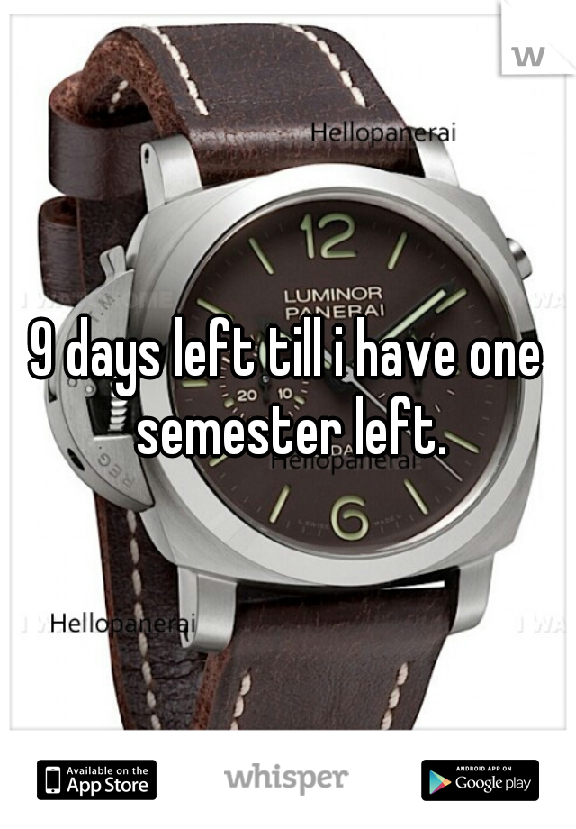 9 days left till i have one semester left.