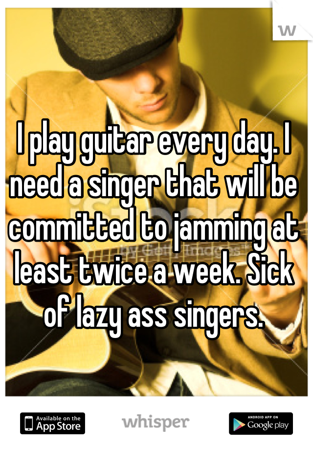 I play guitar every day. I need a singer that will be committed to jamming at least twice a week. Sick of lazy ass singers.