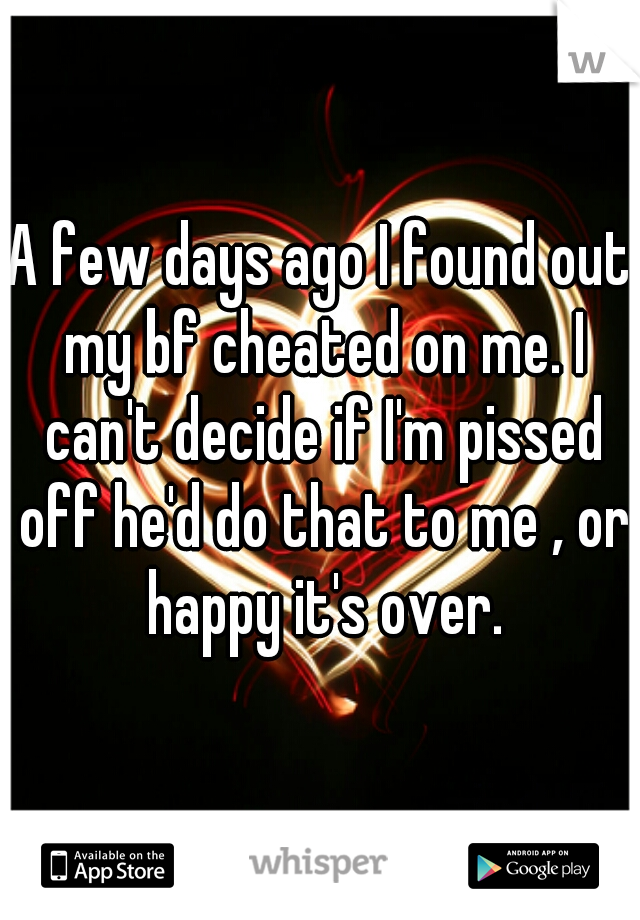 A few days ago I found out my bf cheated on me. I can't decide if I'm pissed off he'd do that to me , or happy it's over.