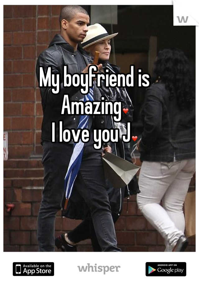 My boyfriend is  Amazing❤ I love you J❤