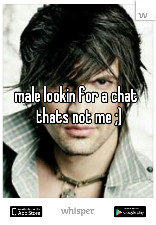 male lookin for a chat   thats not me ;)