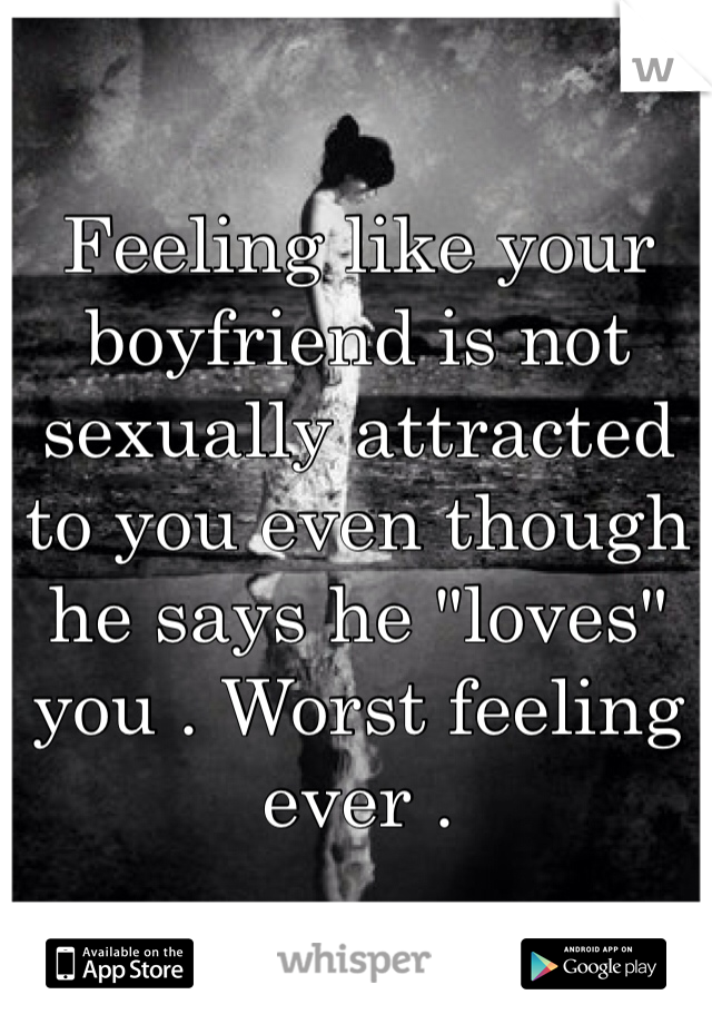 """Feeling like your boyfriend is not sexually attracted to you even though he says he """"loves"""" you . Worst feeling ever ."""