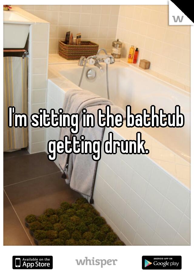 I'm sitting in the bathtub getting drunk.