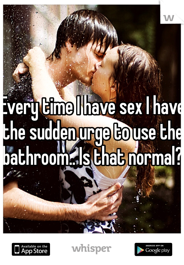 Every time I have sex I have the sudden urge to use the bathroom.. Is that normal?