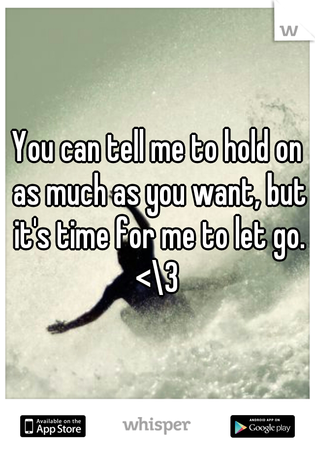You can tell me to hold on as much as you want, but it's time for me to let go. <\3