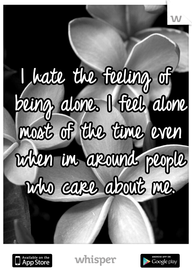 I hate the feeling of being alone. I feel alone most of the time even when im around people who care about me.