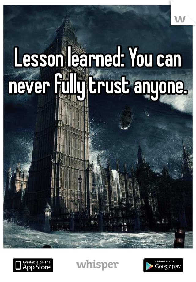 Lesson learned: You can never fully trust anyone.