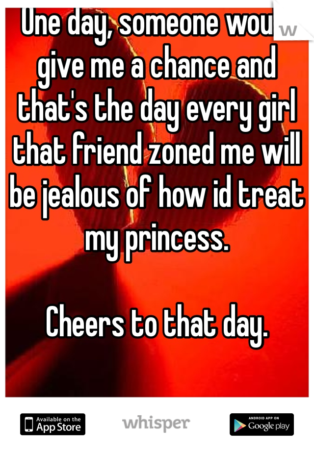 One day, someone would give me a chance and that's the day every girl that friend zoned me will be jealous of how id treat my princess.  Cheers to that day.