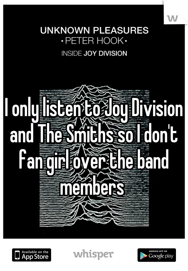 I only listen to Joy Division and The Smiths so I don't fan girl over the band members