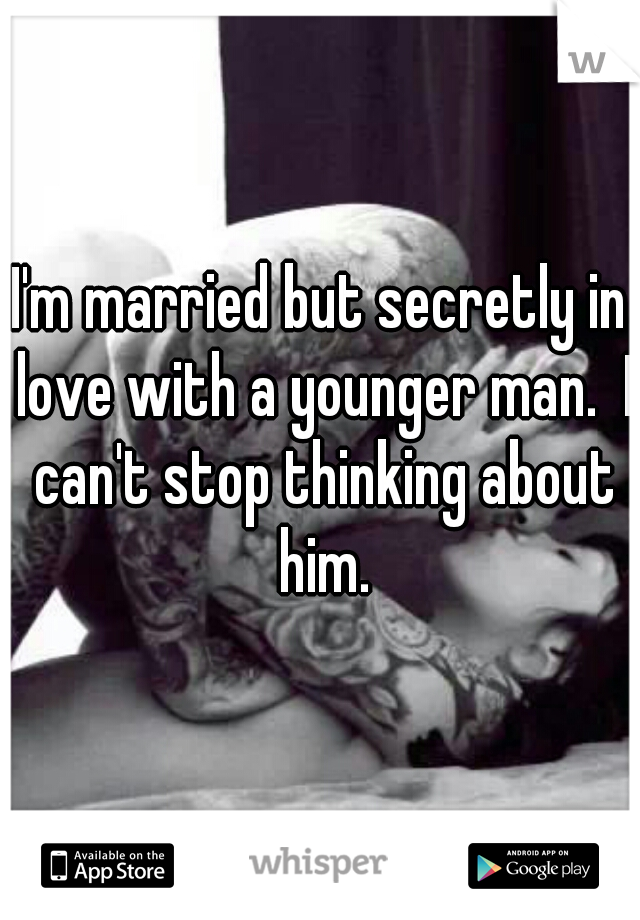 I'm married but secretly in love with a younger man.  I can't stop thinking about him.
