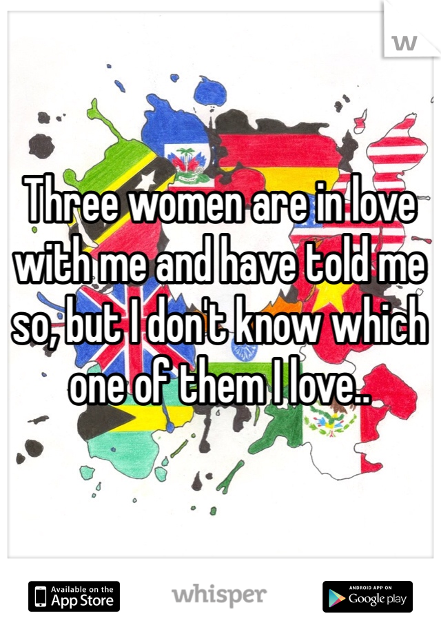 Three women are in love with me and have told me so, but I don't know which one of them I love..