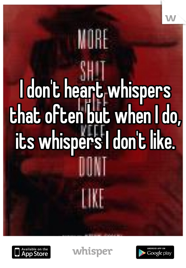 I don't heart whispers that often but when I do, its whispers I don't like.