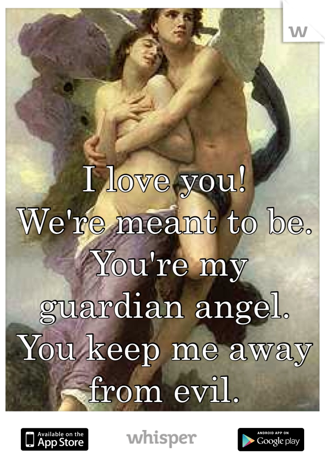 I love you! We're meant to be.  You're my guardian angel.  You keep me away from evil.
