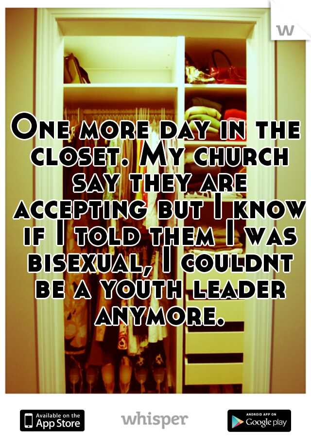 One more day in the closet. My church say they are accepting but I know if I told them I was bisexual, I couldnt be a youth leader anymore.