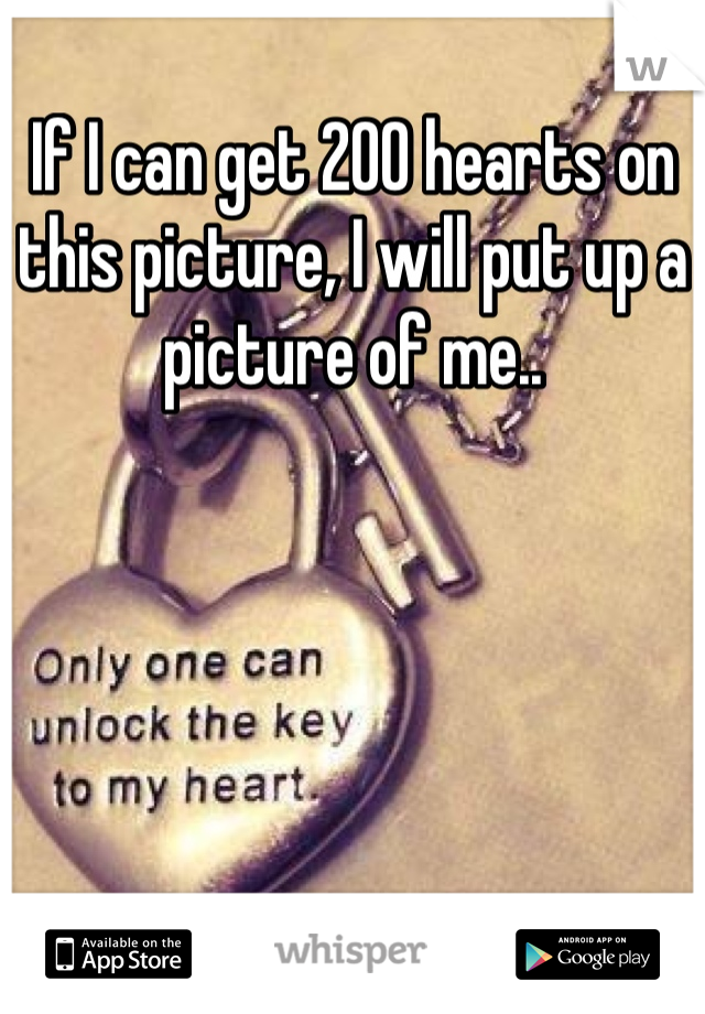 If I can get 200 hearts on this picture, I will put up a picture of me..