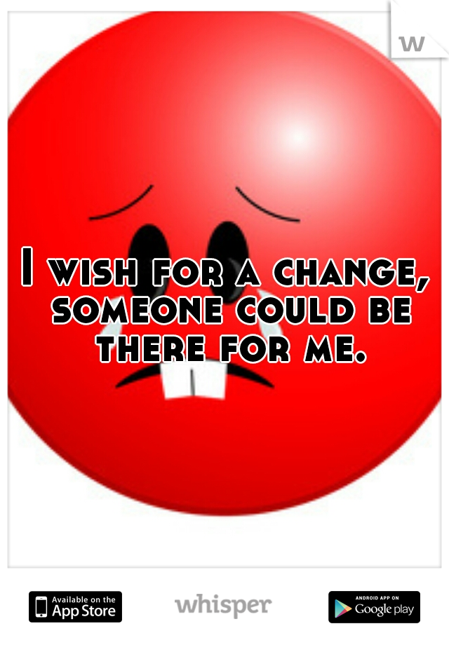 I wish for a change, someone could be there for me.