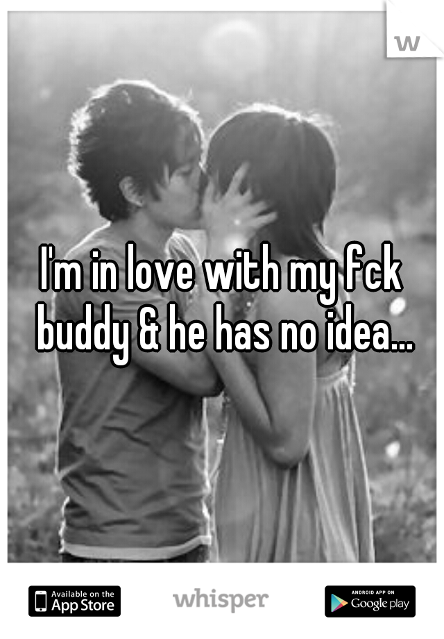 I'm in love with my fck buddy & he has no idea...