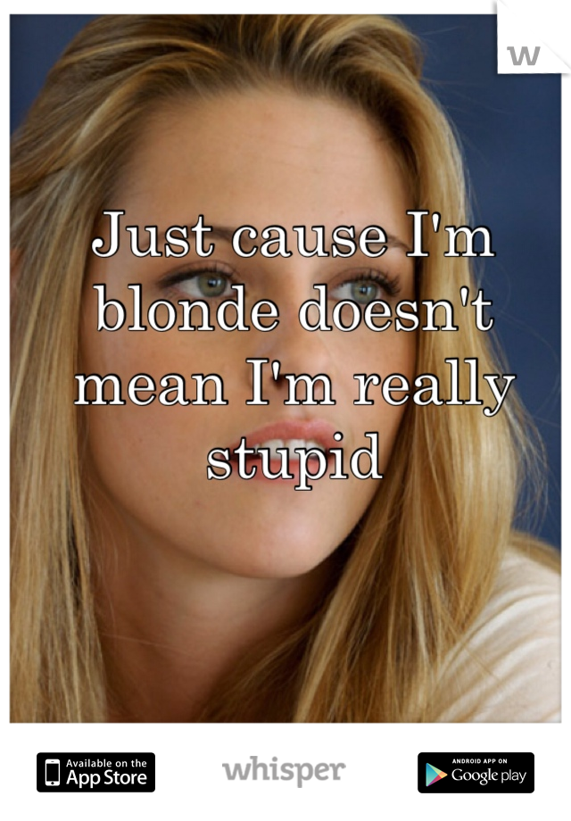 Just cause I'm blonde doesn't mean I'm really stupid