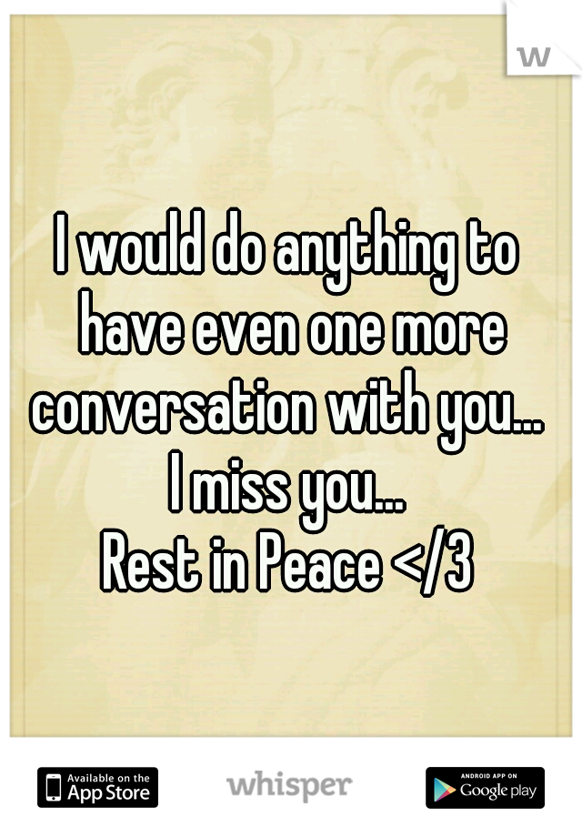 I would do anything to have even one more conversation with you...   I miss you... Rest in Peace </3