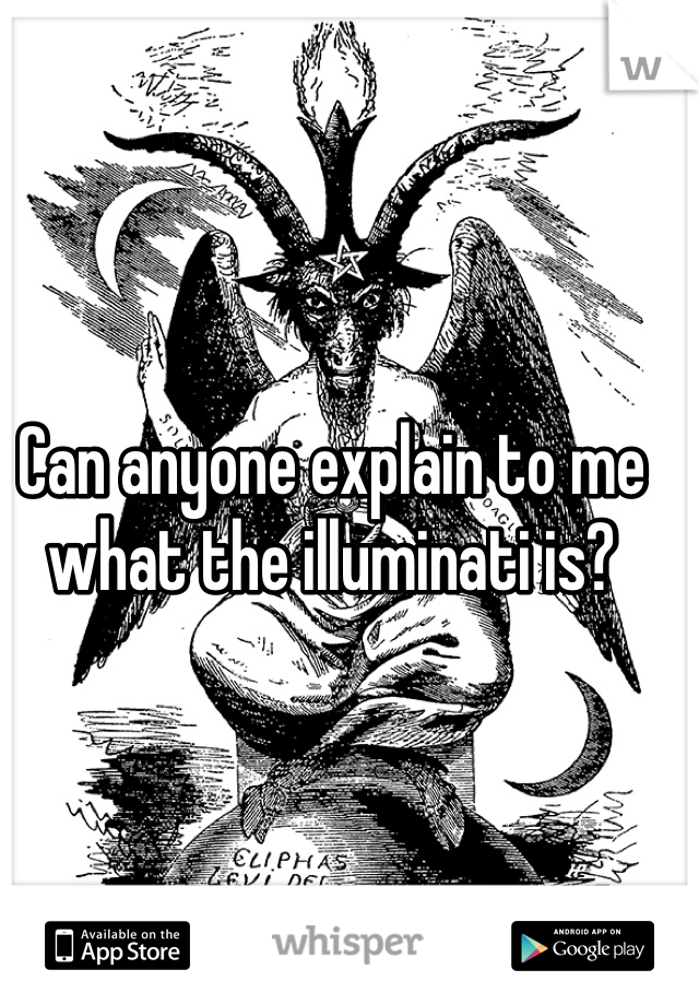 Can anyone explain to me what the illuminati is?