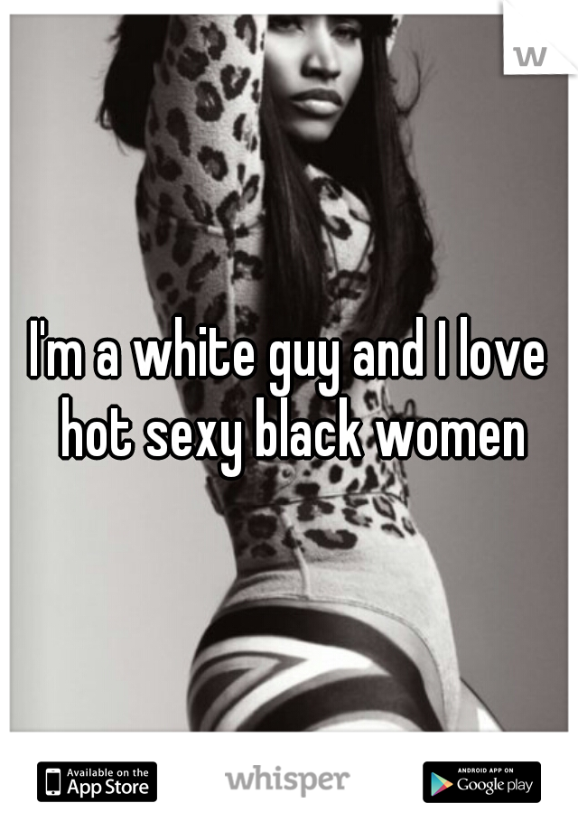 I'm a white guy and I love hot sexy black women