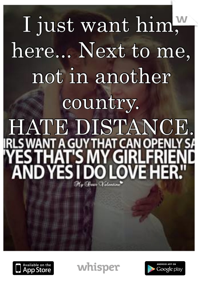 I just want him, here... Next to me, not in another country.  HATE DISTANCE.