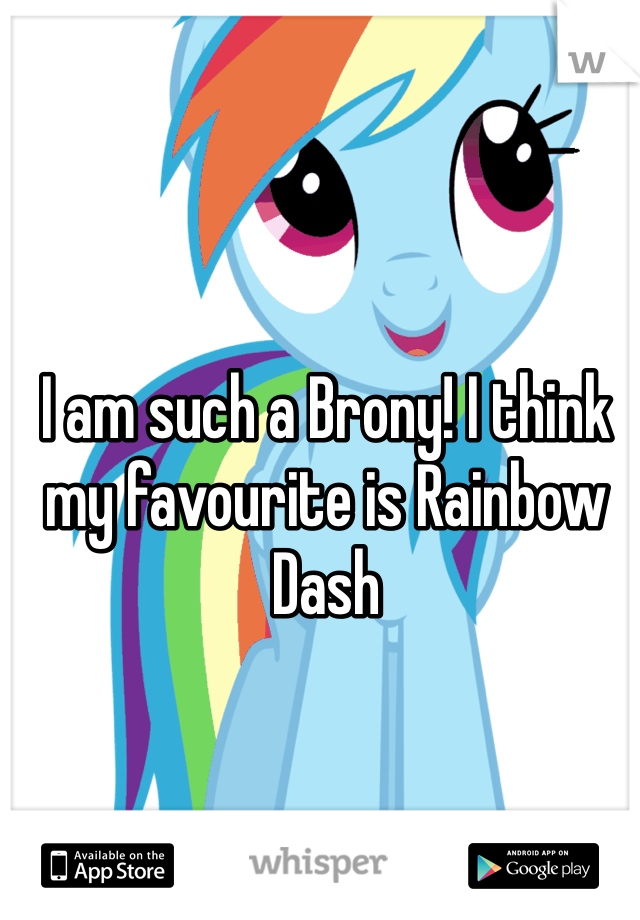I am such a Brony! I think my favourite is Rainbow Dash