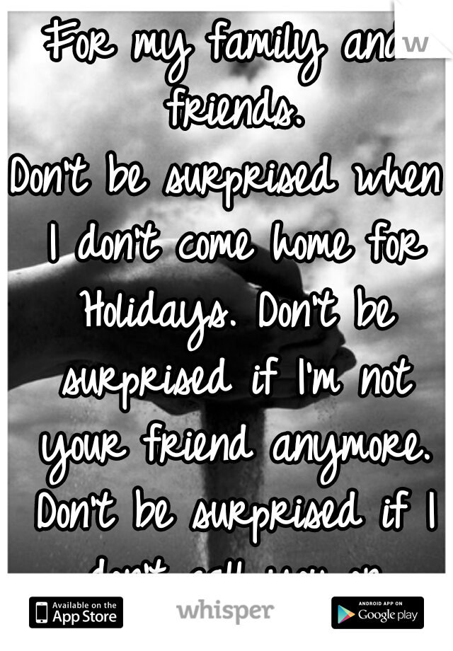 For my family and friends. Don't be surprised when I don't come home for Holidays. Don't be surprised if I'm not your friend anymore. Don't be surprised if I don't call you or answer my phone.
