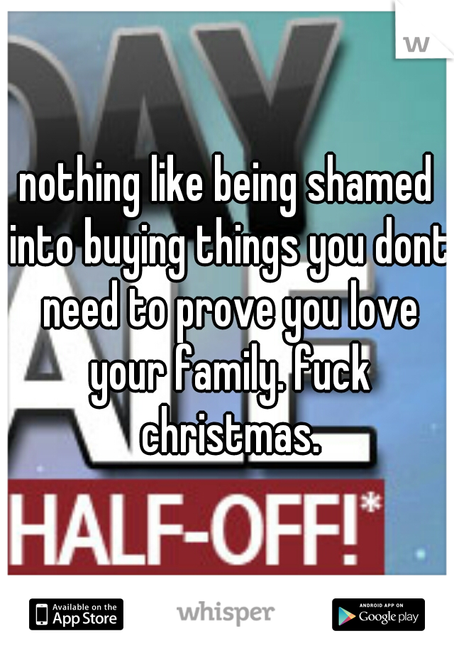 nothing like being shamed into buying things you dont need to prove you love your family. fuck christmas.