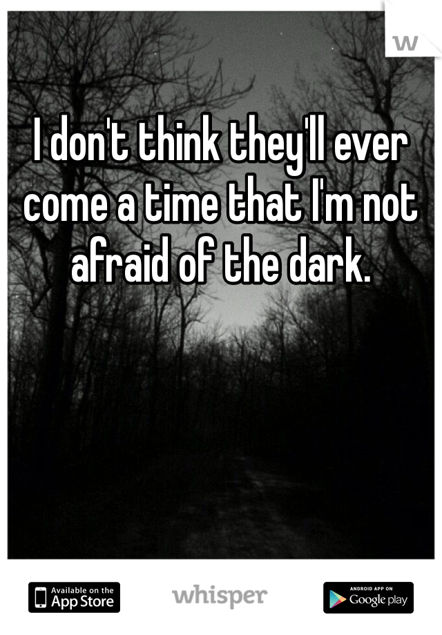 I don't think they'll ever come a time that I'm not afraid of the dark.