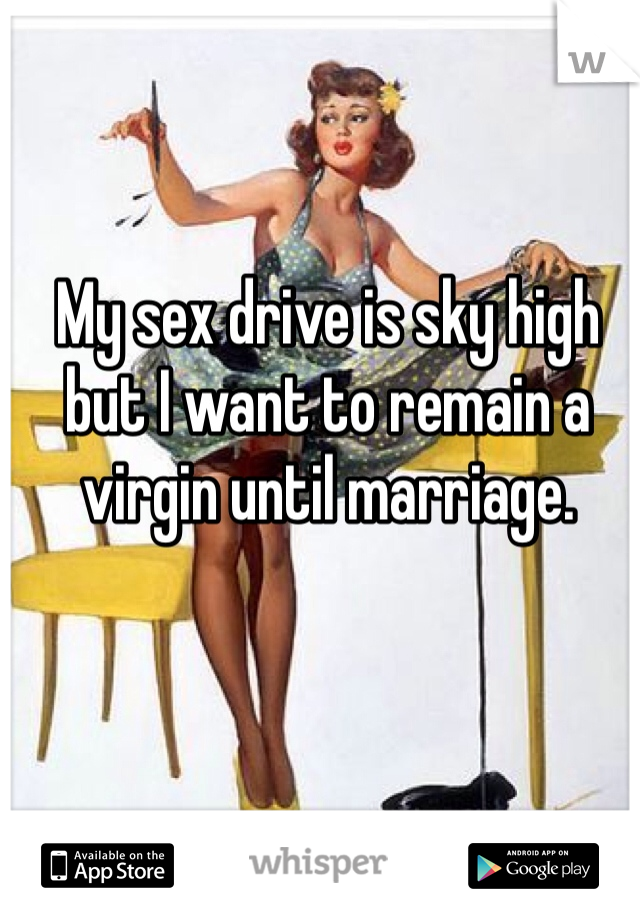 My sex drive is sky high but I want to remain a virgin until marriage.
