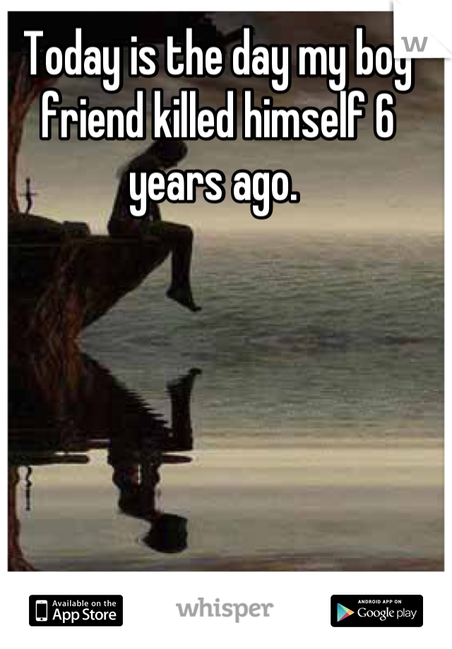 Today is the day my boy friend killed himself 6 years ago.