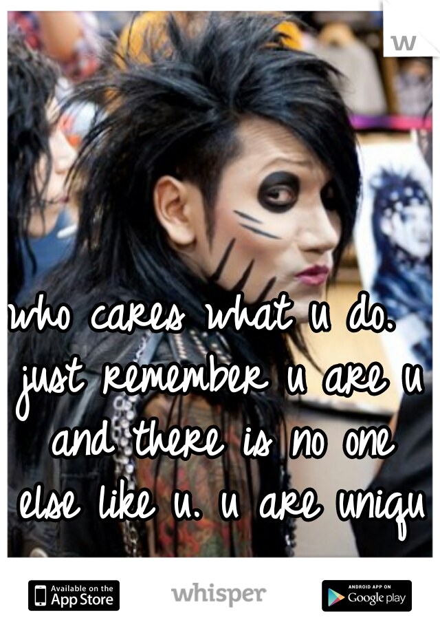 who cares what u do.  just remember u are u and there is no one else like u. u are unique