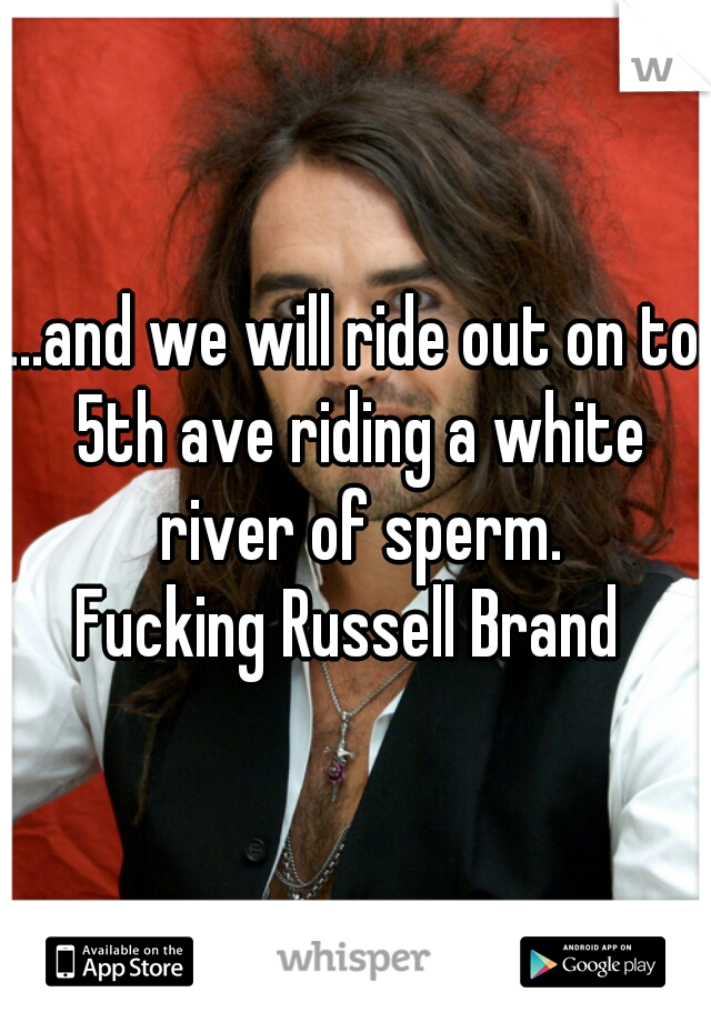 ...and we will ride out on to 5th ave riding a white river of sperm. Fucking Russell Brand