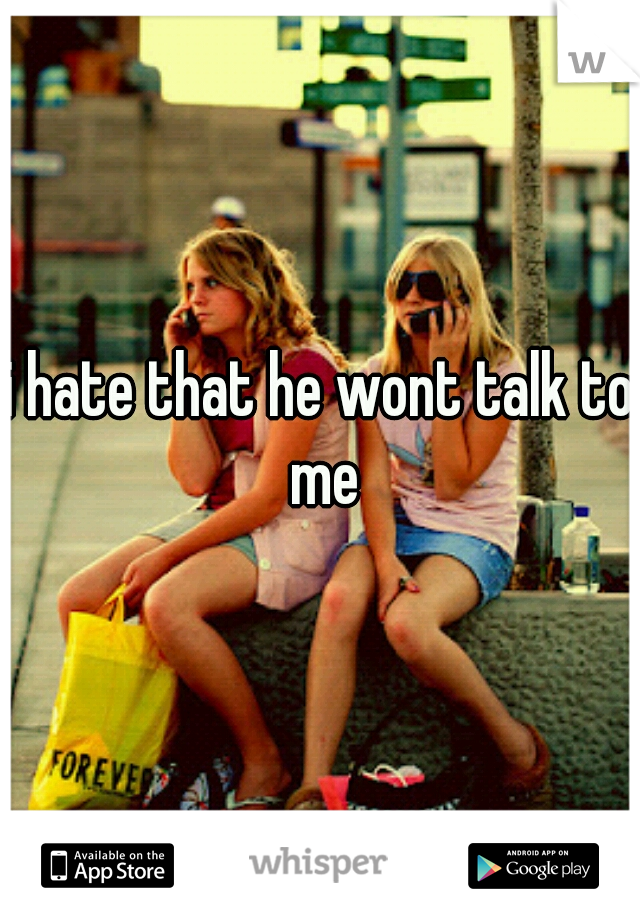 i hate that he wont talk to me