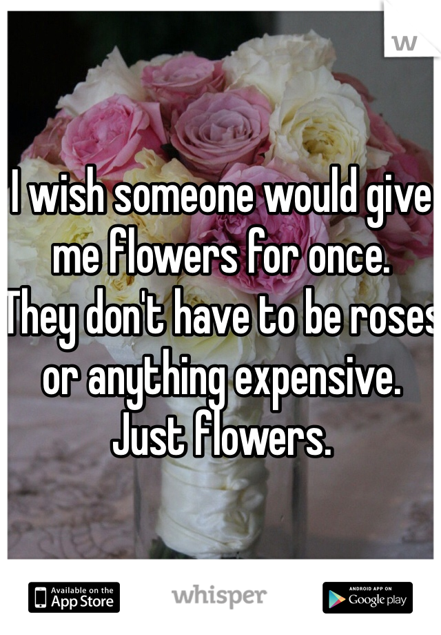 I wish someone would give me flowers for once. They don't have to be roses or anything expensive.  Just flowers.