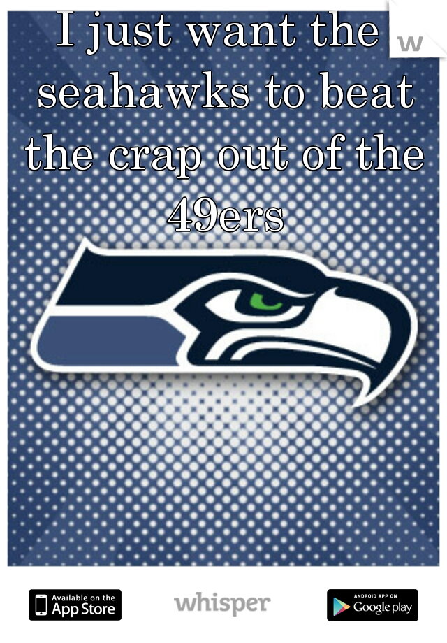 I just want the seahawks to beat the crap out of the 49ers