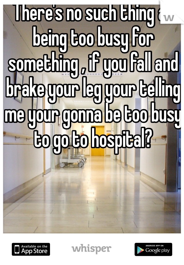 There's no such thing as being too busy for something , if you fall and brake your leg your telling me your gonna be too busy to go to hospital?
