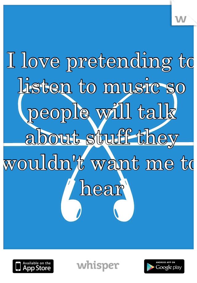 I love pretending to listen to music so people will talk about stuff they wouldn't want me to hear