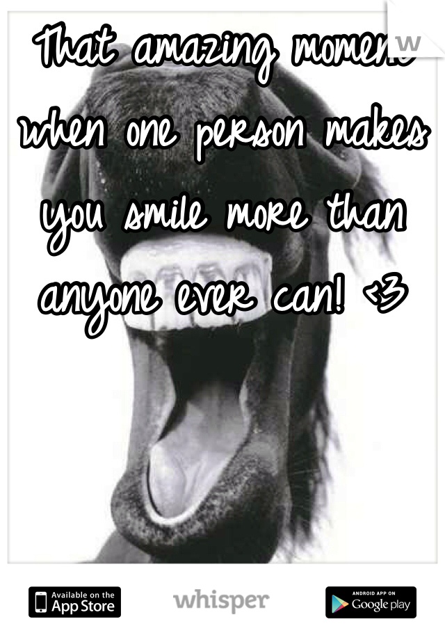 That amazing moment when one person makes you smile more than anyone ever can! <3