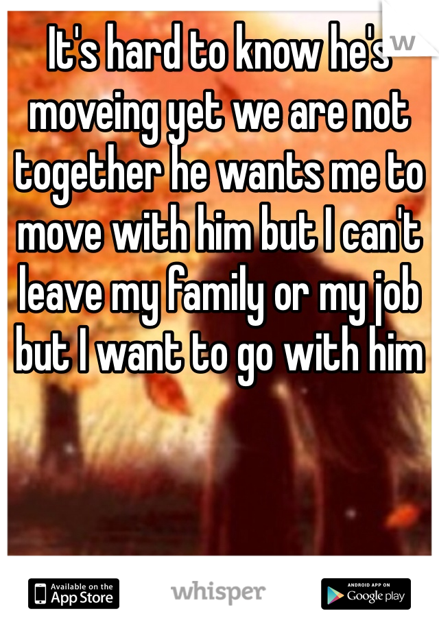 It's hard to know he's moveing yet we are not together he wants me to move with him but I can't leave my family or my job but I want to go with him
