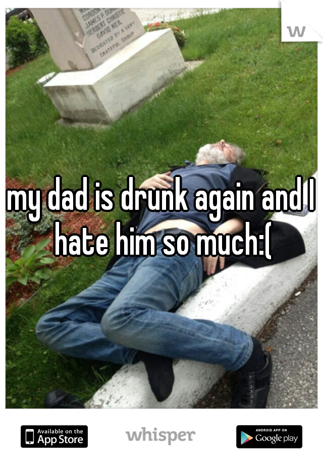 my dad is drunk again and I hate him so much:(