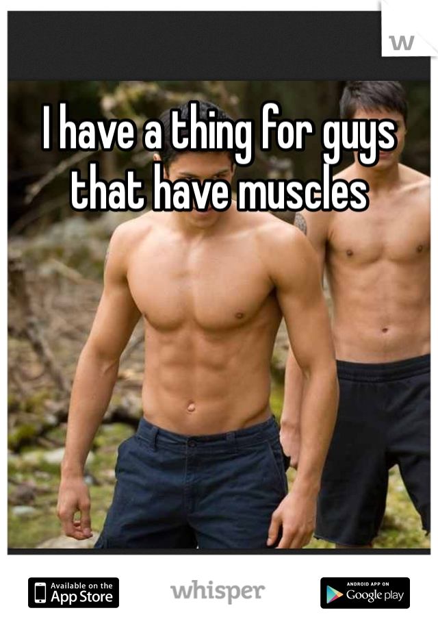 I have a thing for guys that have muscles