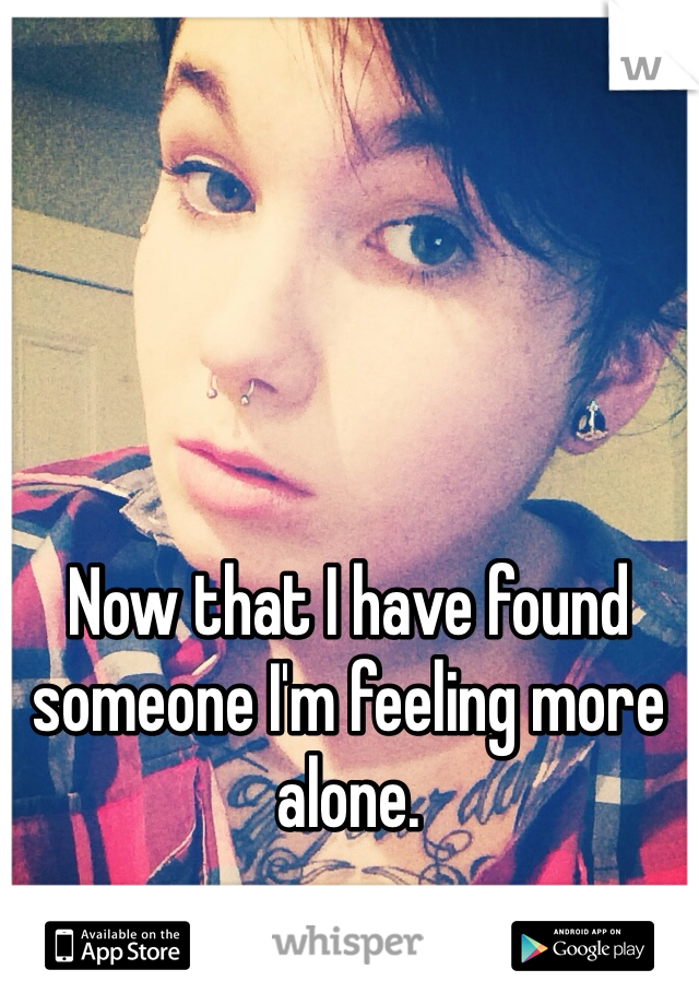 Now that I have found someone I'm feeling more alone.