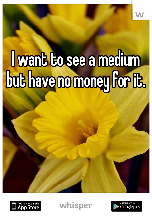 I want to see a medium but have no money for it.