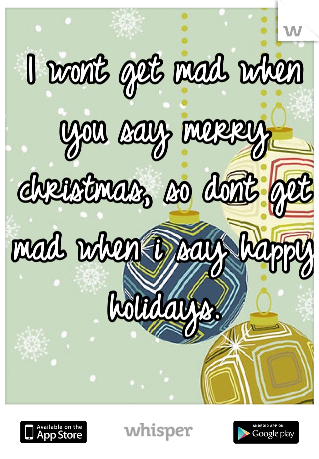 I wont get mad when you say merry christmas, so dont get mad when i say happy holidays.