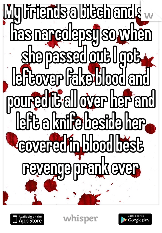 My friends a bitch and she has narcolepsy so when she passed out I got leftover fake blood and poured it all over her and left a knife beside her covered in blood best revenge prank ever