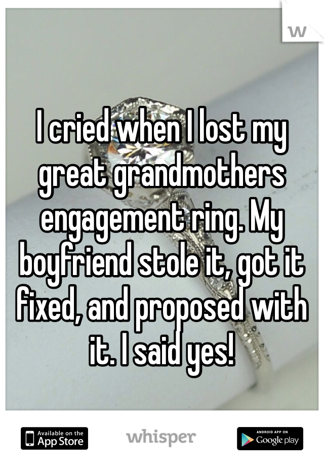 I cried when I lost my great grandmothers engagement ring. My boyfriend stole it, got it fixed, and proposed with it. I said yes!