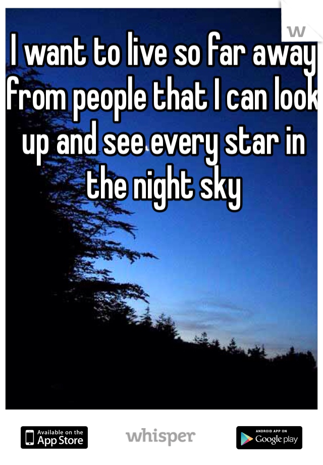 I want to live so far away from people that I can look up and see every star in the night sky