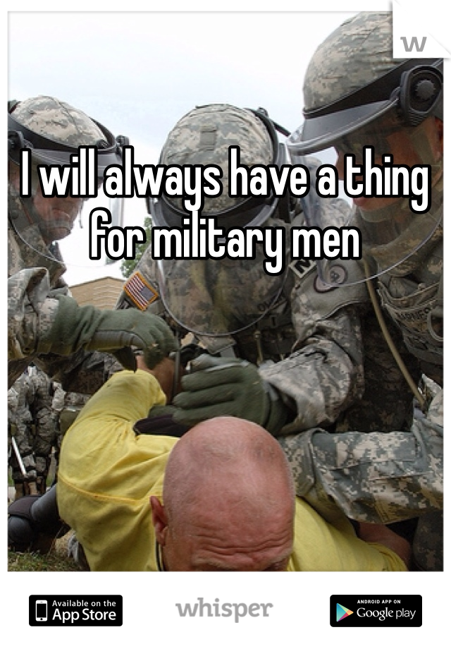 I will always have a thing for military men